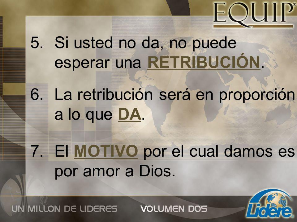5.Si usted no da, no puede esperar una RETRIBUCIÓN. 6.La retribución será en proporción a lo que DA. 7.El MOTIVO por el cual damos es por amor a Dios.