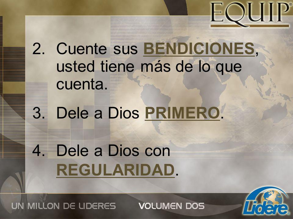 2.Cuente sus BENDICIONES, usted tiene más de lo que cuenta. 4.Dele a Dios con REGULARIDAD. 3.Dele a Dios PRIMERO.