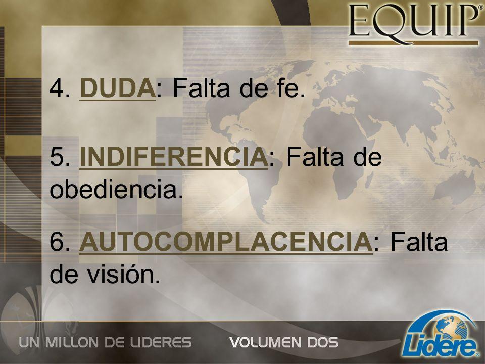 4. DUDA: Falta de fe. 5. INDIFERENCIA: Falta de obediencia. 6. AUTOCOMPLACENCIA: Falta de visión.