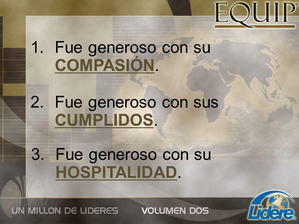 1.Fue generoso con su COMPASIÓN. 2.Fue generoso con sus CUMPLIDOS. 3.Fue generoso con su HOSPITALIDAD.