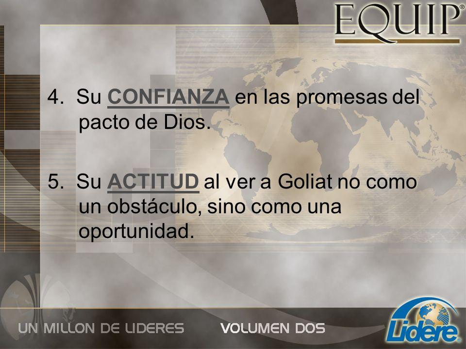 4. Su CONFIANZA en las promesas del pacto de Dios. 5. Su ACTITUD al ver a Goliat no como un obstáculo, sino como una oportunidad.