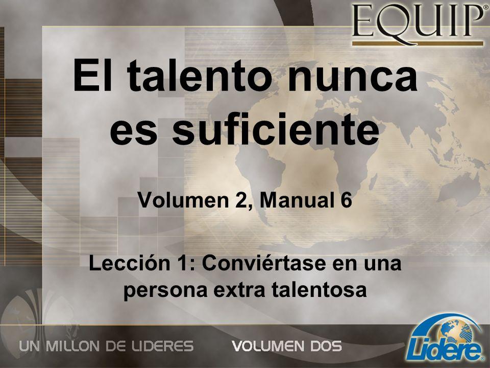 El talento nunca es suficiente Volumen 2, Manual 6 Lección 1: Conviértase en una persona extra talentosa
