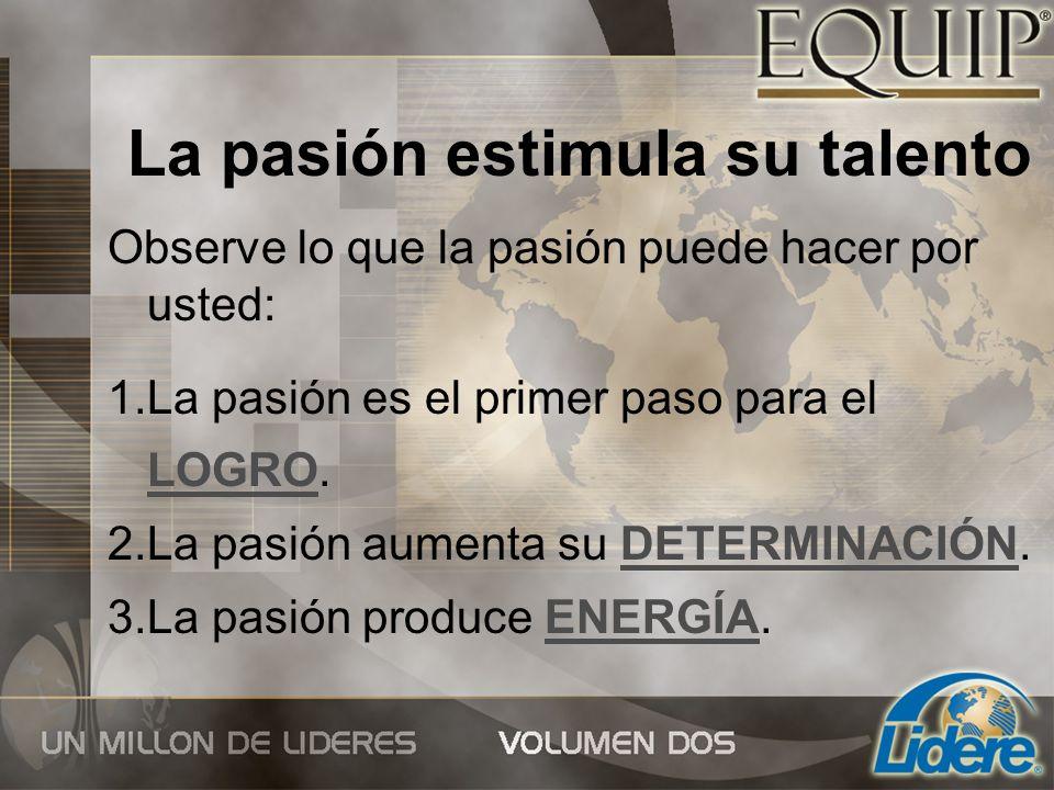 La pasión estimula su talento Observe lo que la pasión puede hacer por usted: 1.La pasión es el primer paso para el LOGRO. 2.La pasión aumenta su DETE