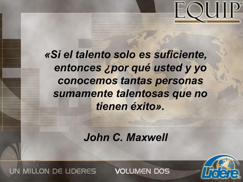 «Si el talento solo es suficiente, entonces ¿por qué usted y yo conocemos tantas personas sumamente talentosas que no tienen éxito». John C. Maxwell