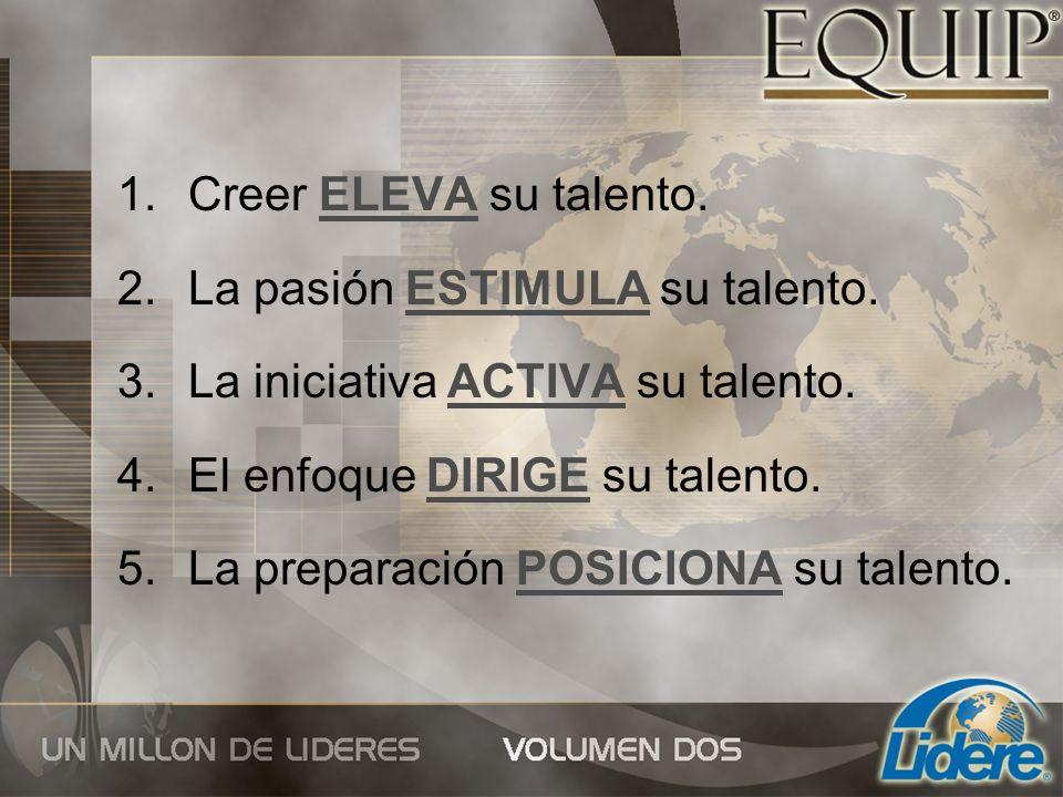 1.Creer ELEVA su talento. 2.La pasión ESTIMULA su talento. 3.La iniciativa ACTIVA su talento. 4.El enfoque DIRIGE su talento. 5.La preparación POSICIO