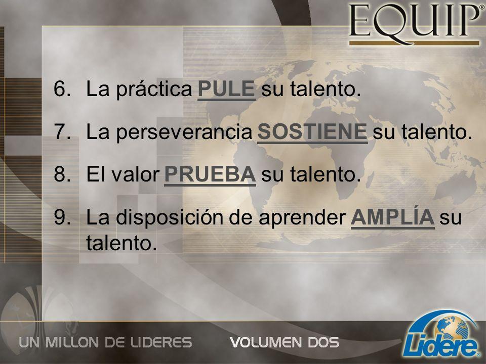 6.La práctica PULE su talento. 7.La perseverancia SOSTIENE su talento. 8.El valor PRUEBA su talento. 9.La disposición de aprender AMPLÍA su talento.