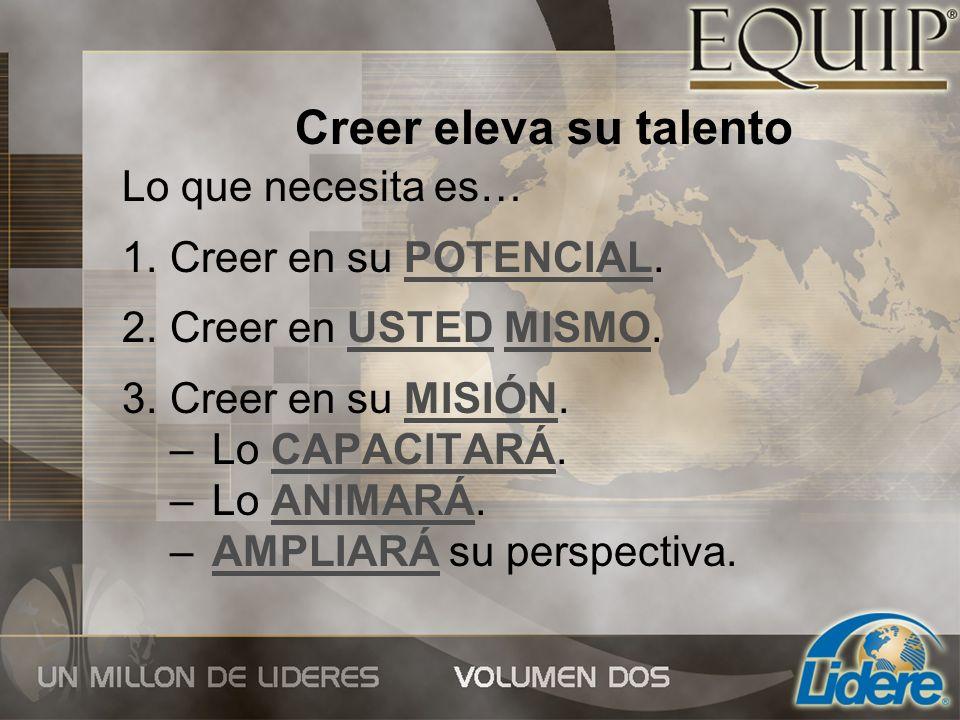 Creer eleva su talento Lo que necesita es… 1. Creer en su POTENCIAL. 2. Creer en USTED MISMO. 3. Creer en su MISIÓN. – Lo CAPACITARÁ. – Lo ANIMARÁ. –