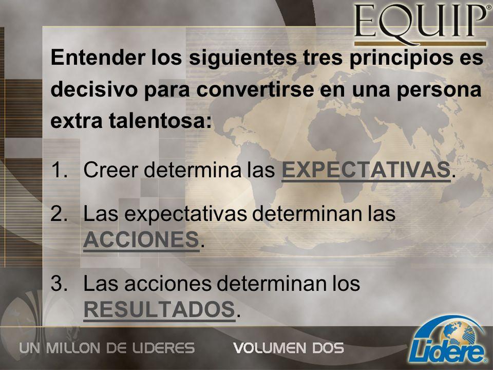 Entender los siguientes tres principios es decisivo para convertirse en una persona extra talentosa: 1.Creer determina las EXPECTATIVAS. 2.Las expecta