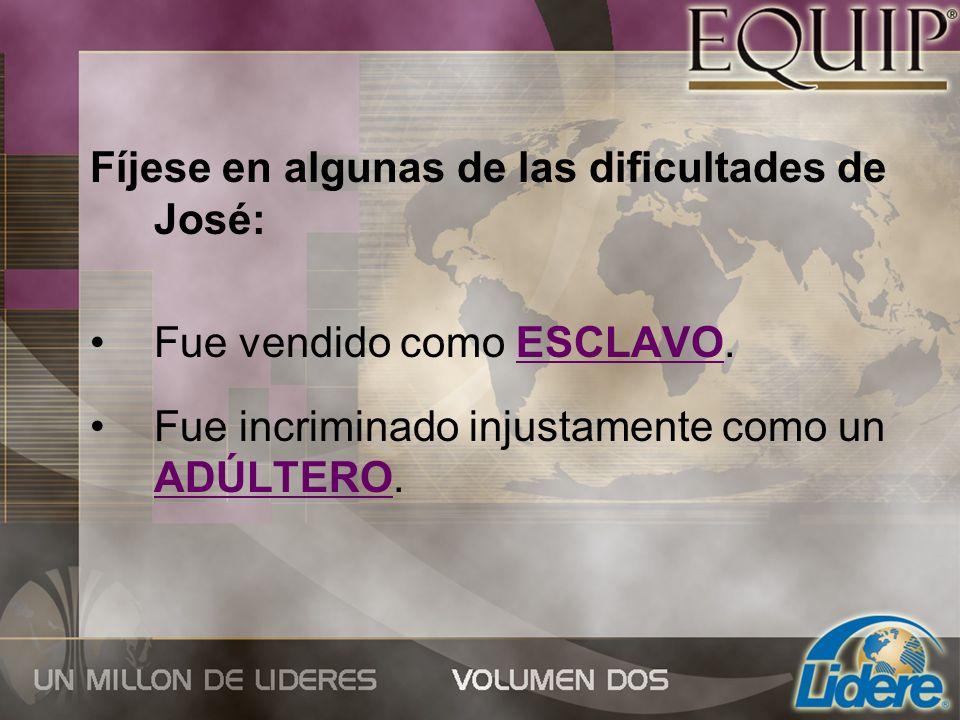 Fíjese en algunas de las dificultades de José: Fue vendido como ESCLAVO. Fue incriminado injustamente como un ADÚLTERO.