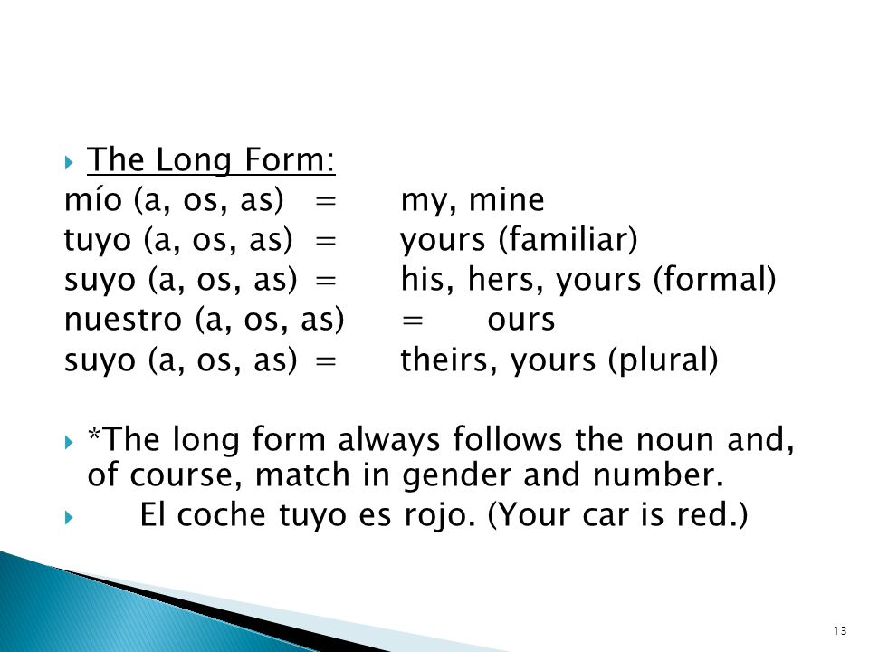 The Long Form: mío (a, os, as)=my, mine tuyo (a, os, as)=yours (familiar) suyo (a, os, as)=his, hers, yours (formal) nuestro (a, os, as)=ours suyo (a,