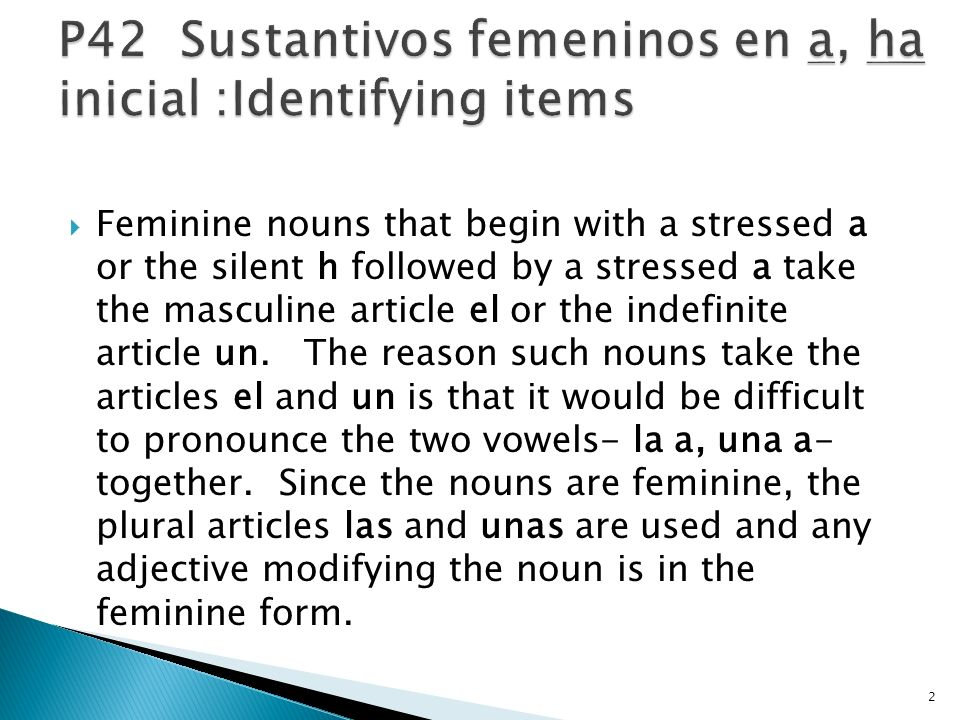Feminine nouns that begin with a stressed a or the silent h followed by a stressed a take the masculine article el or the indefinite article un.