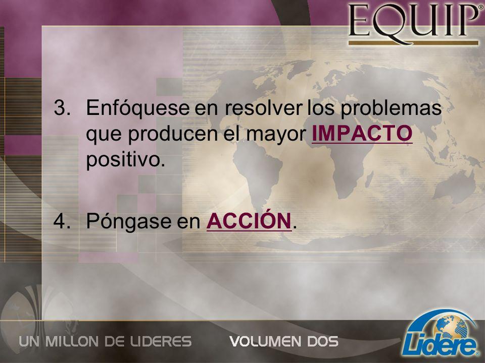 3.Enfóquese en resolver los problemas que producen el mayor IMPACTO positivo. 4.Póngase en ACCIÓN.