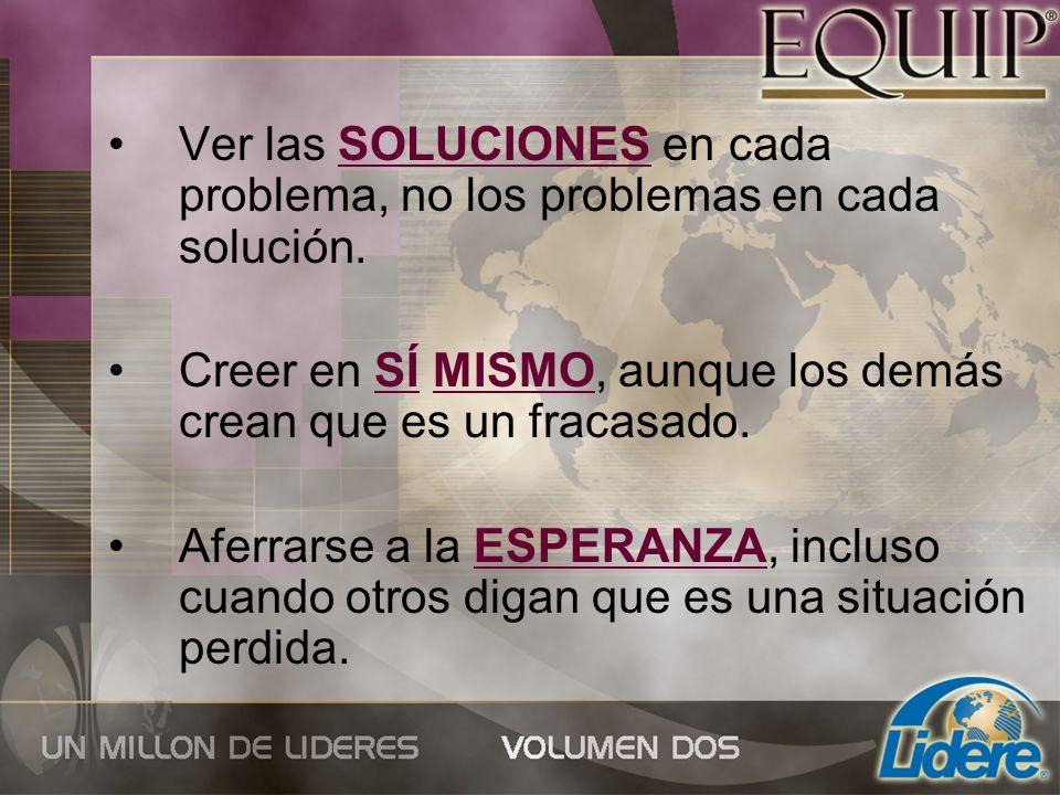 Ver las SOLUCIONES en cada problema, no los problemas en cada solución. Creer en SÍ MISMO, aunque los demás crean que es un fracasado. Aferrarse a la