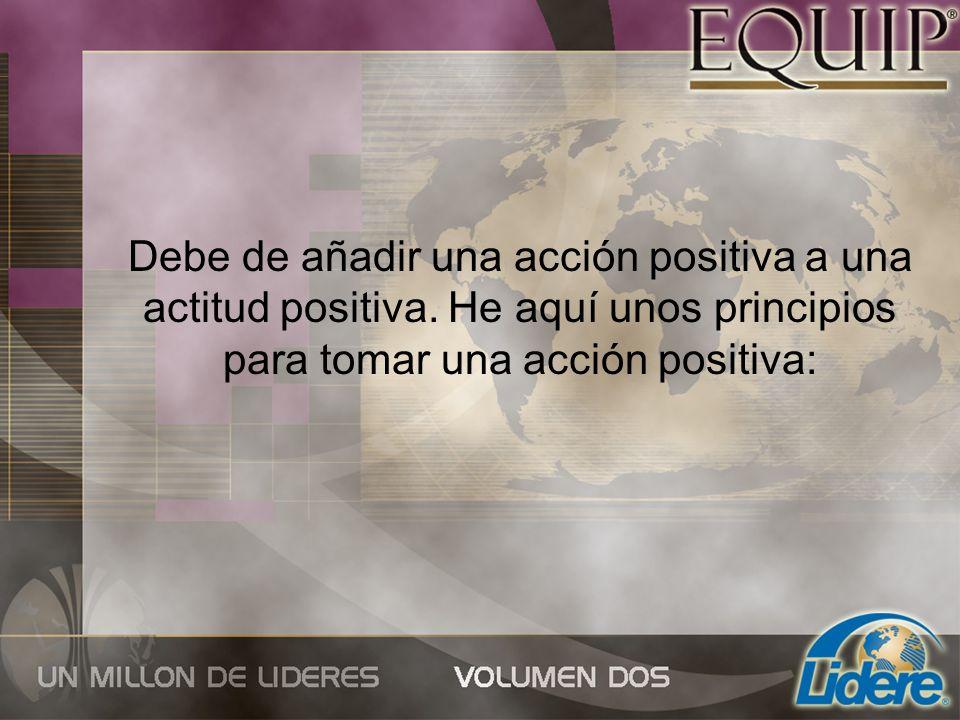 Debe de añadir una acción positiva a una actitud positiva. He aquí unos principios para tomar una acción positiva: