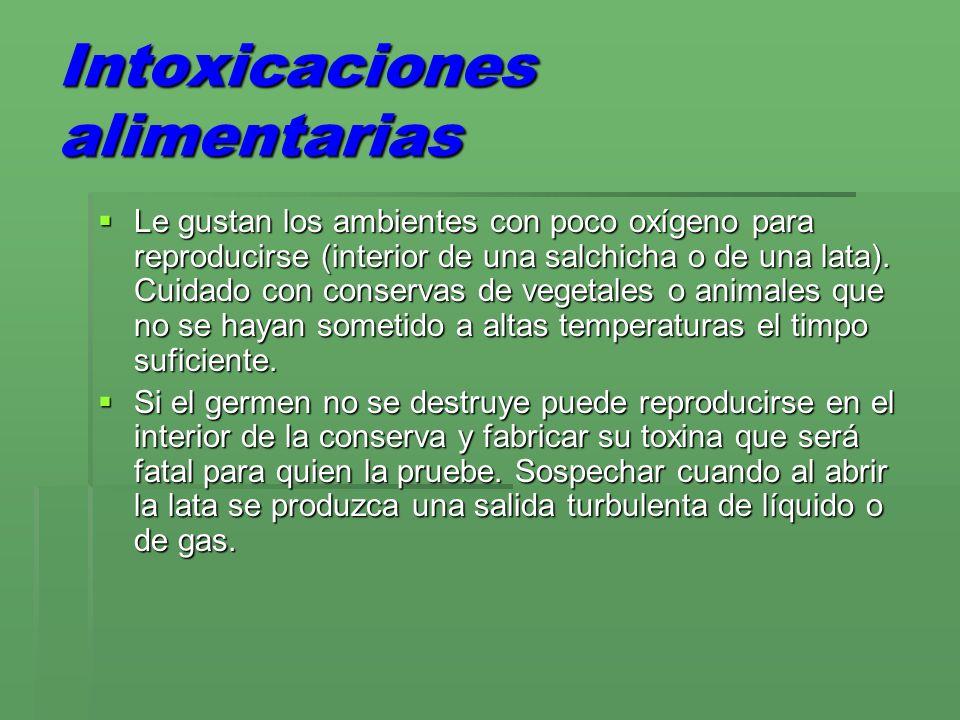 Intoxicaciones alimentarias Le gustan los ambientes con poco oxígeno para reproducirse (interior de una salchicha o de una lata). Cuidado con conserva