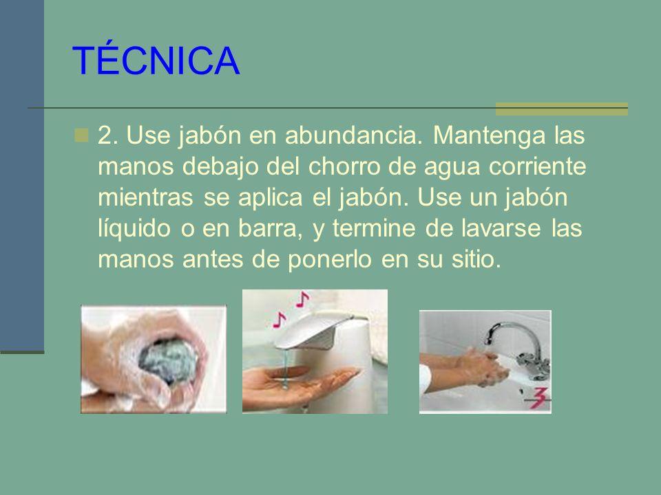 TÉCNICA 2. Use jabón en abundancia. Mantenga las manos debajo del chorro de agua corriente mientras se aplica el jabón. Use un jabón líquido o en barr