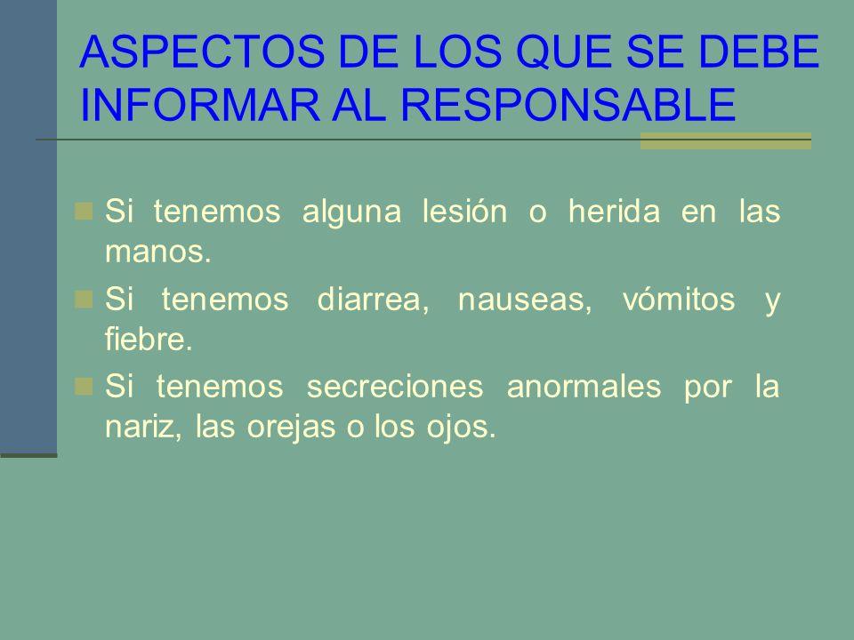 ASPECTOS DE LOS QUE SE DEBE INFORMAR AL RESPONSABLE Si tenemos alguna lesión o herida en las manos. Si tenemos diarrea, nauseas, vómitos y fiebre. Si