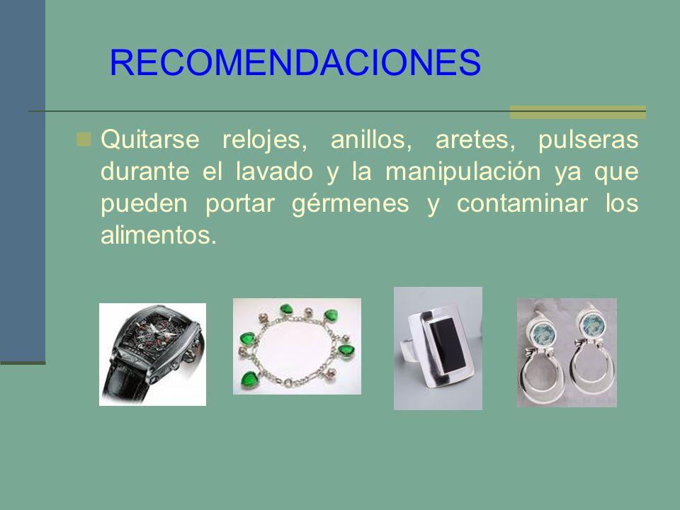 RECOMENDACIONES Quitarse relojes, anillos, aretes, pulseras durante el lavado y la manipulación ya que pueden portar gérmenes y contaminar los aliment