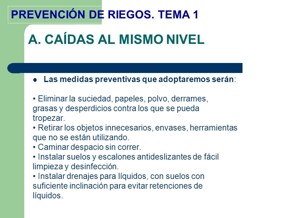 PREVENCIÓN DE RIEGOS. TEMA 1 A. CAÍDAS AL MISMO NIVEL Las medidas preventivas que adoptaremos serán: Eliminar la suciedad, papeles, polvo, derrames, g