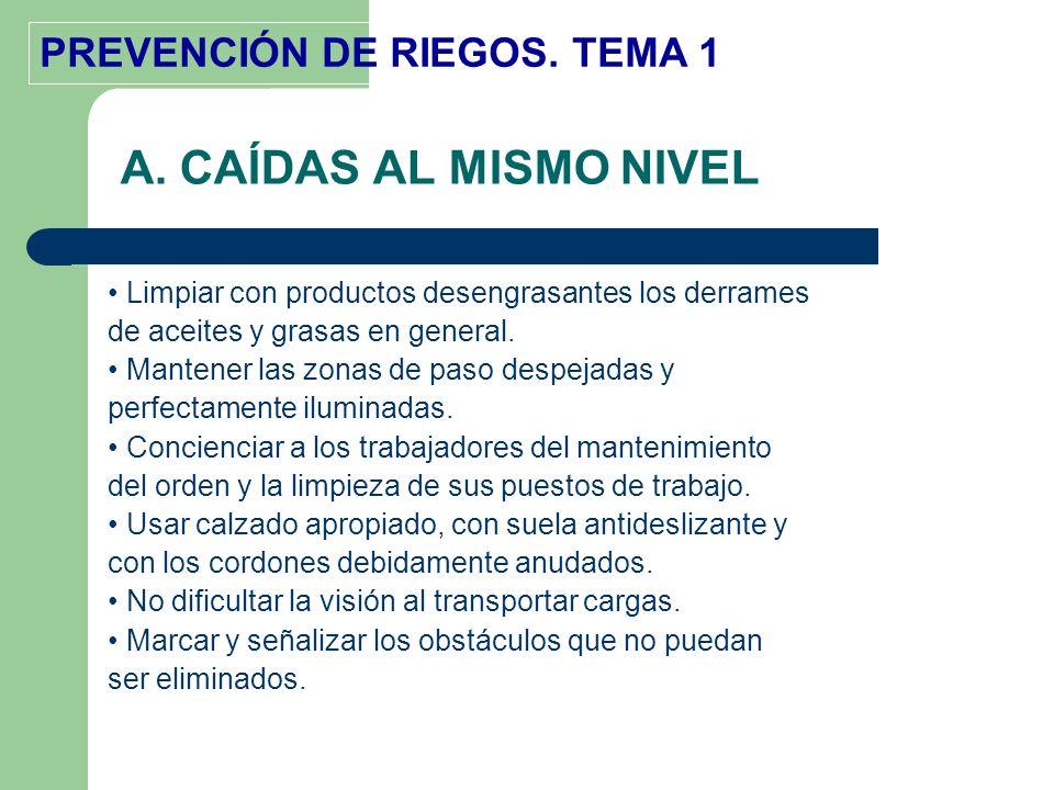 PREVENCIÓN DE RIEGOS. TEMA 1 A. CAÍDAS AL MISMO NIVEL Limpiar con productos desengrasantes los derrames de aceites y grasas en general. Mantener las z