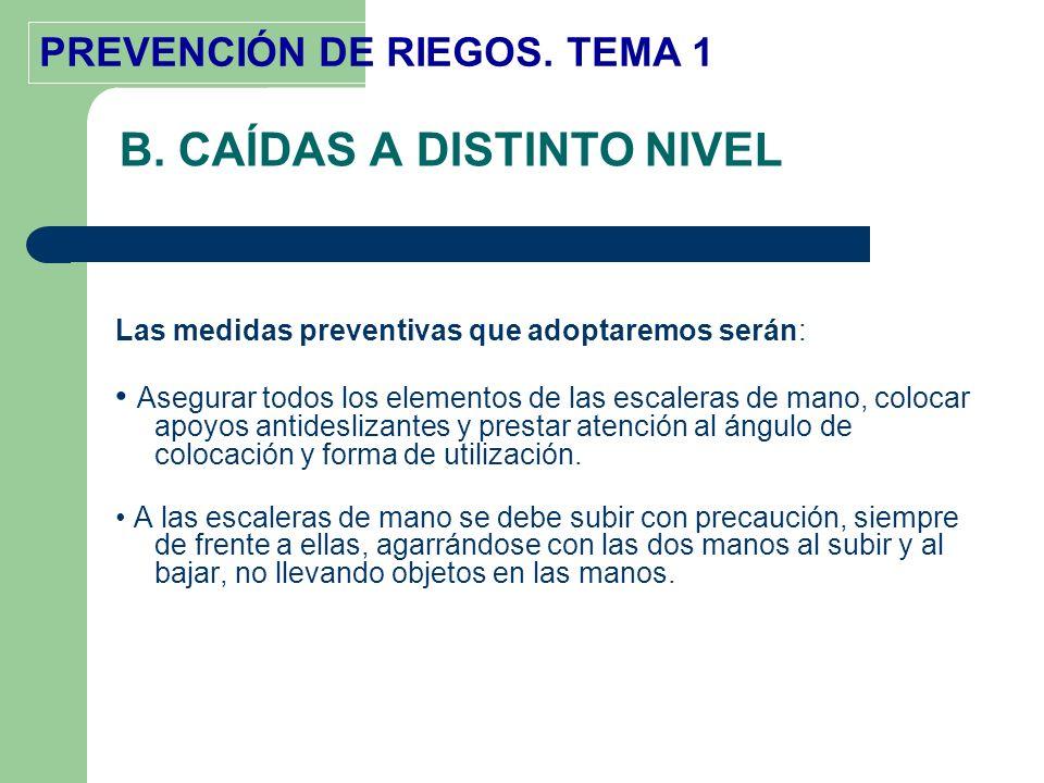 PREVENCIÓN DE RIEGOS. TEMA 1 B. CAÍDAS A DISTINTO NIVEL Las medidas preventivas que adoptaremos serán: Asegurar todos los elementos de las escaleras d