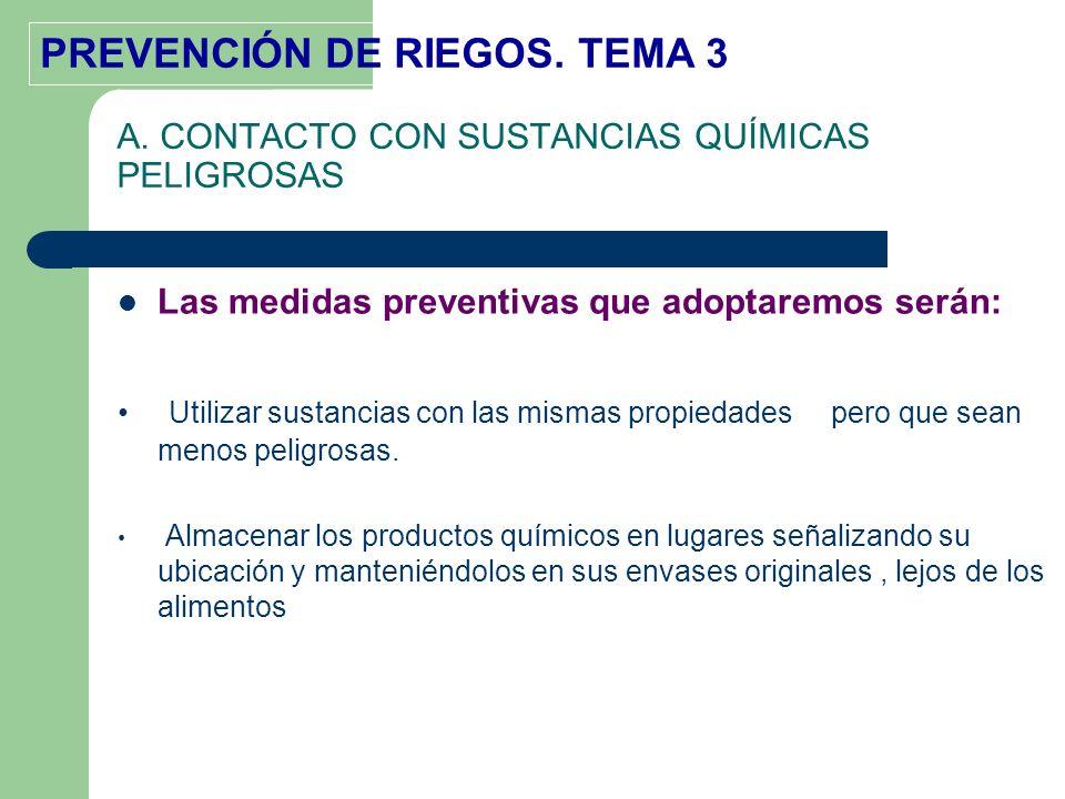 PREVENCIÓN DE RIEGOS. TEMA 3 A. CONTACTO CON SUSTANCIAS QUÍMICAS PELIGROSAS Las medidas preventivas que adoptaremos serán: Utilizar sustancias con las