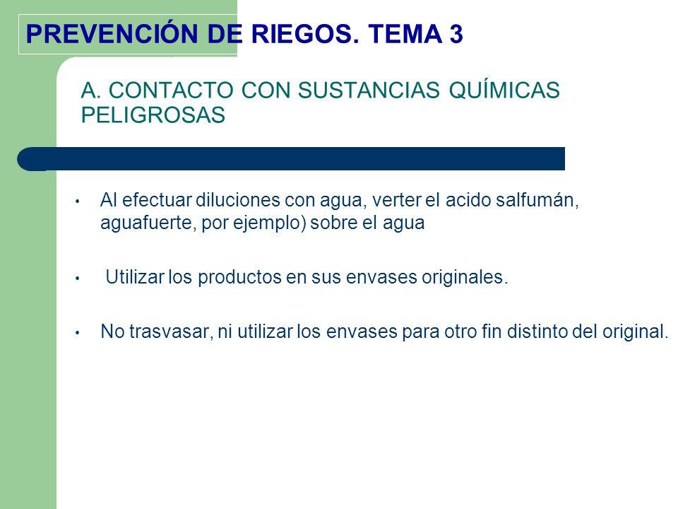 PREVENCIÓN DE RIEGOS. TEMA 3 Al efectuar diluciones con agua, verter el acido salfumán, aguafuerte, por ejemplo) sobre el agua Utilizar los productos
