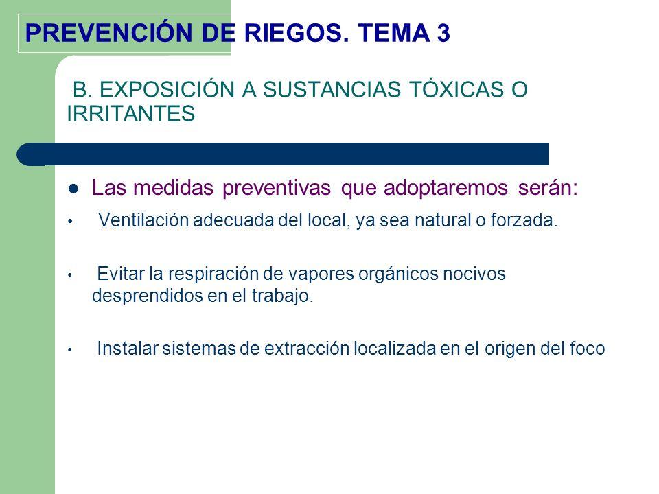 PREVENCIÓN DE RIEGOS. TEMA 3 B. EXPOSICIÓN A SUSTANCIAS TÓXICAS O IRRITANTES Las medidas preventivas que adoptaremos serán: Ventilación adecuada del l