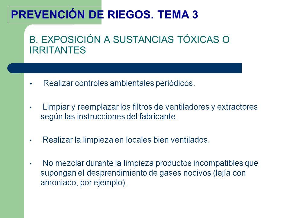 PREVENCIÓN DE RIEGOS. TEMA 3 B. EXPOSICIÓN A SUSTANCIAS TÓXICAS O IRRITANTES Realizar controles ambientales periódicos. Limpiar y reemplazar los filtr