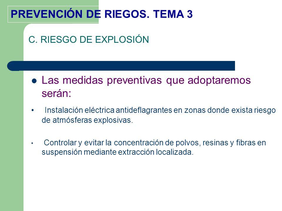 PREVENCIÓN DE RIEGOS. TEMA 3 C. RIESGO DE EXPLOSIÓN Las medidas preventivas que adoptaremos serán: Instalación eléctrica antideflagrantes en zonas don