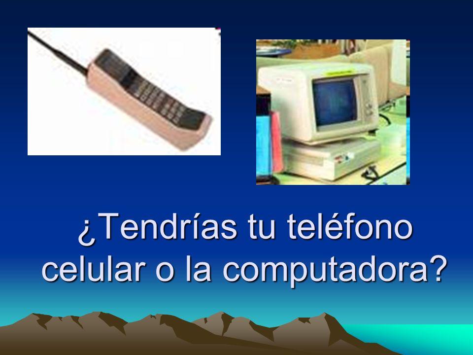 ¿Tendrías tu teléfono celular o la computadora?