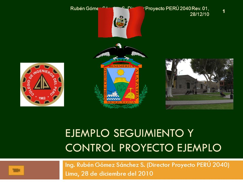 EJEMPLO SEGUIMIENTO Y CONTROL PROYECTO EJEMPLO Ing. Rubén Gómez Sánchez S. (Director Proyecto PERÚ 2040) Lima, 28 de diciembre del 2010 1 Rubén Gómez