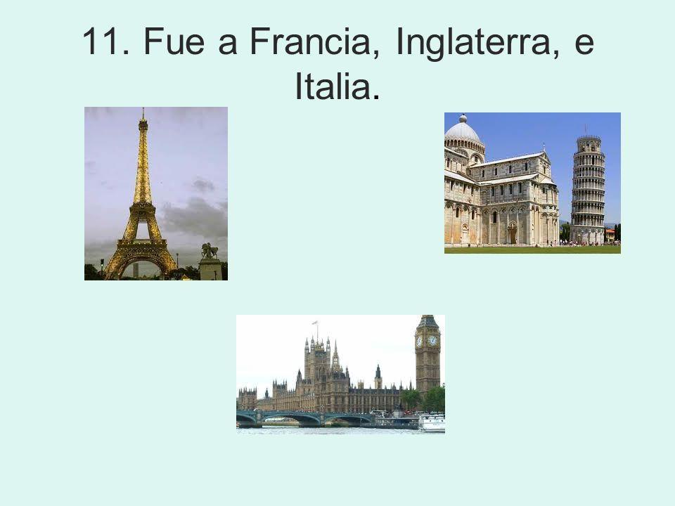 11. Fue a Francia, Inglaterra, e Italia.