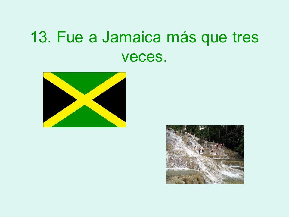 13. Fue a Jamaica más que tres veces.
