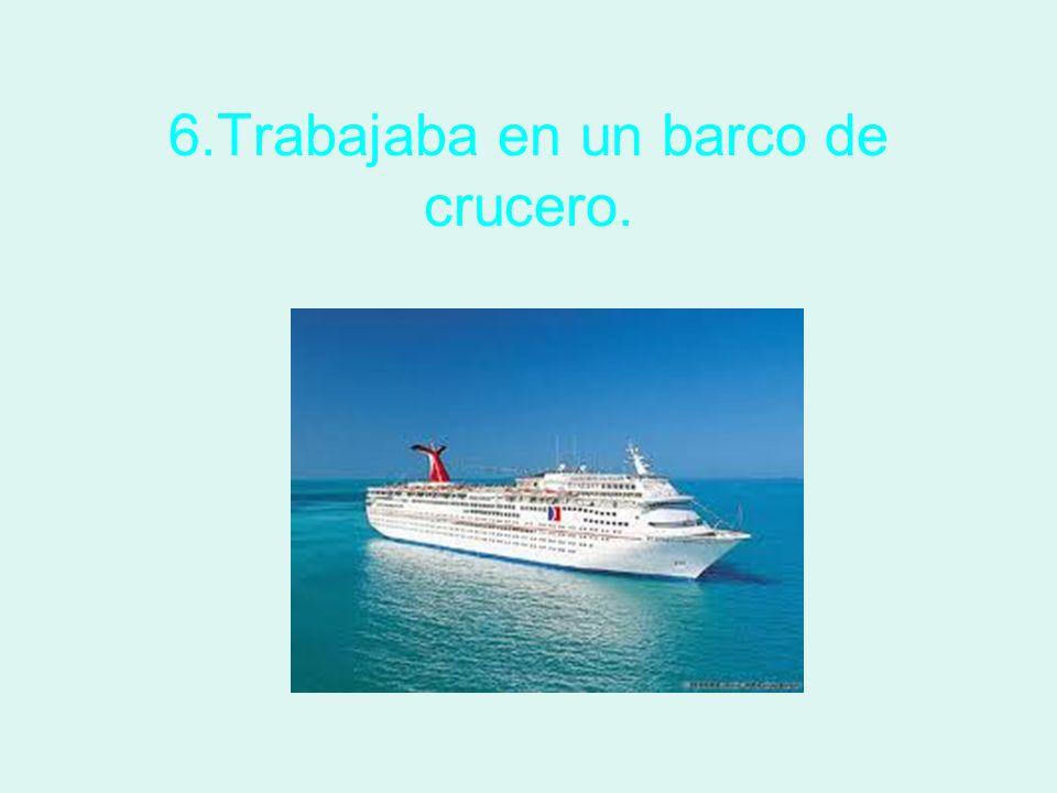 6.Trabajaba en un barco de crucero.