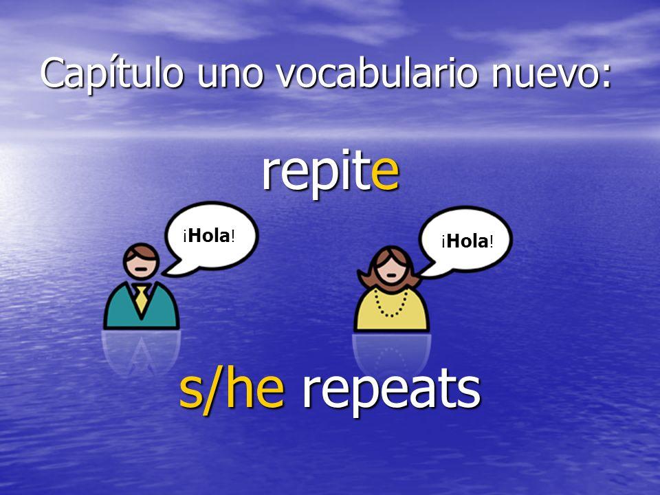 Capítulo uno vocabulario nuevo: repite s/he repeats ¡ Hola !