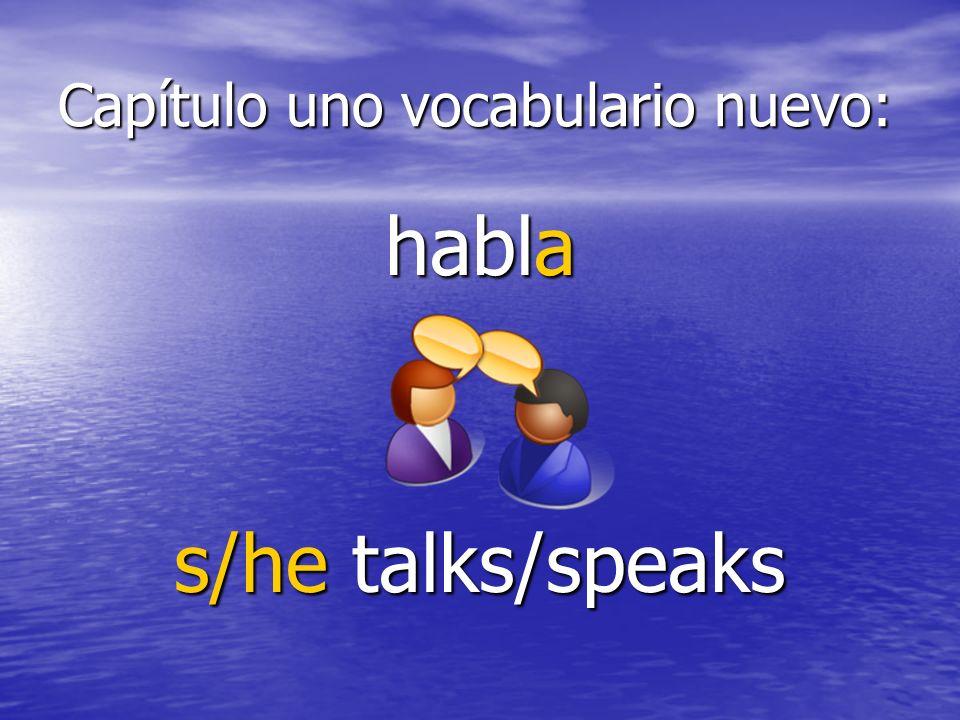 Capítulo uno vocabulario nuevo: habla s/he talks/speaks