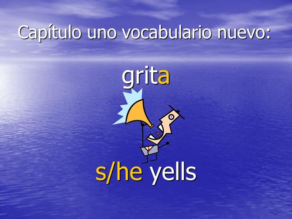 Capítulo uno vocabulario nuevo: grita s/he yells