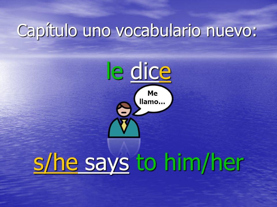 Capítulo uno vocabulario nuevo: le dice s/he says to him/her Me llamo…