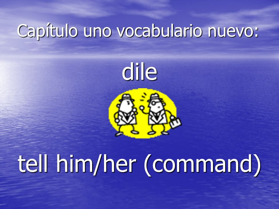 Capítulo uno vocabulario nuevo: dile tell him/her (command)