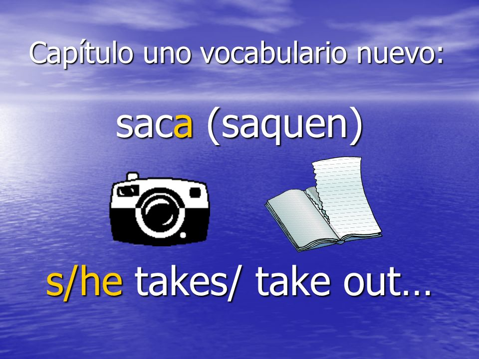 Capítulo uno vocabulario nuevo: saca (saquen) s/he takes/ take out…