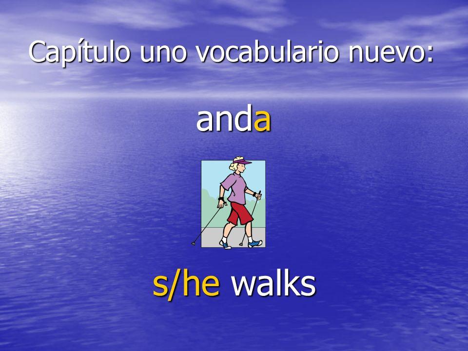 Capítulo uno vocabulario nuevo: anda s/he walks