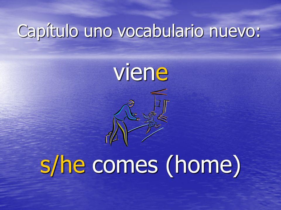 Capítulo uno vocabulario nuevo: viene s/he comes (home)