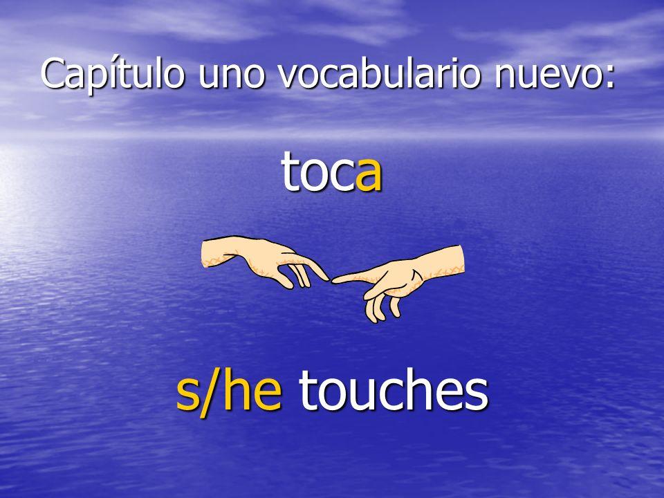 Capítulo uno vocabulario nuevo: toca s/he touches