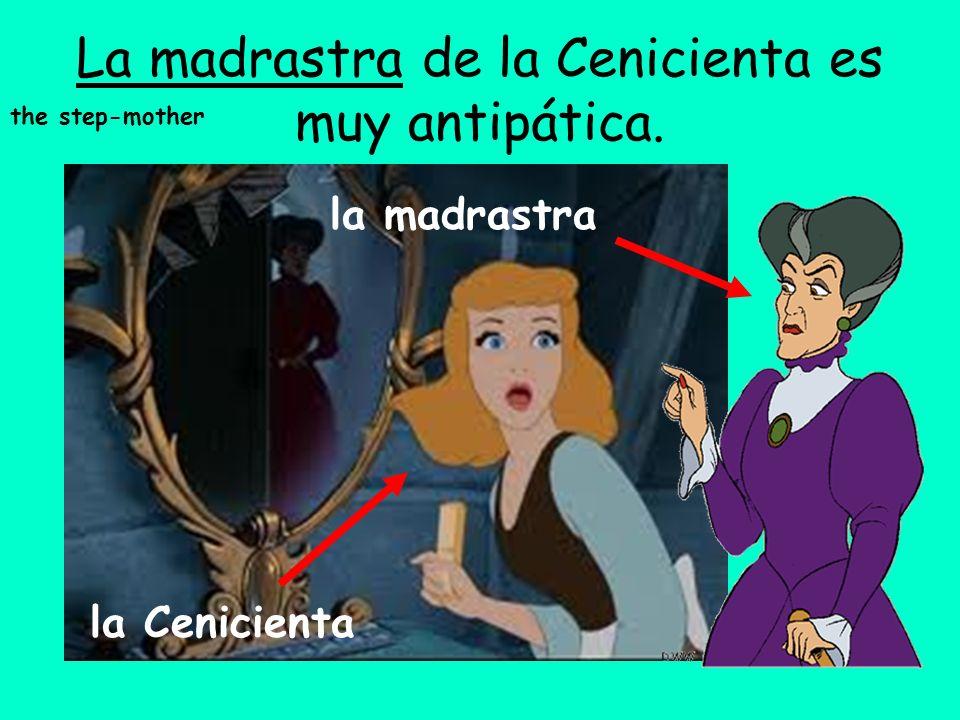 La madrastra de la Cenicienta es muy antipática. la Cenicienta la madrastra the step-mother