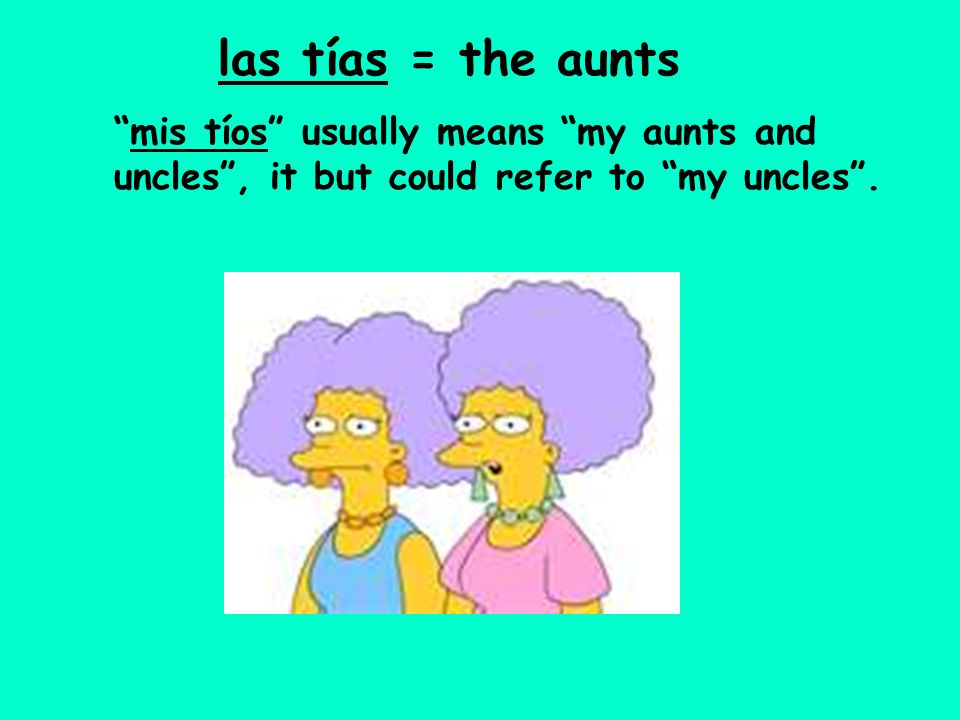 las tías = the aunts mis tíos usually means my aunts and uncles, it but could refer to my uncles.