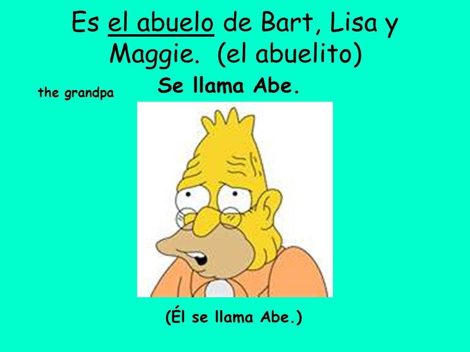 Es el abuelo de Bart, Lisa y Maggie. (el abuelito) the grandpa Se llama Abe. (Él se llama Abe.)