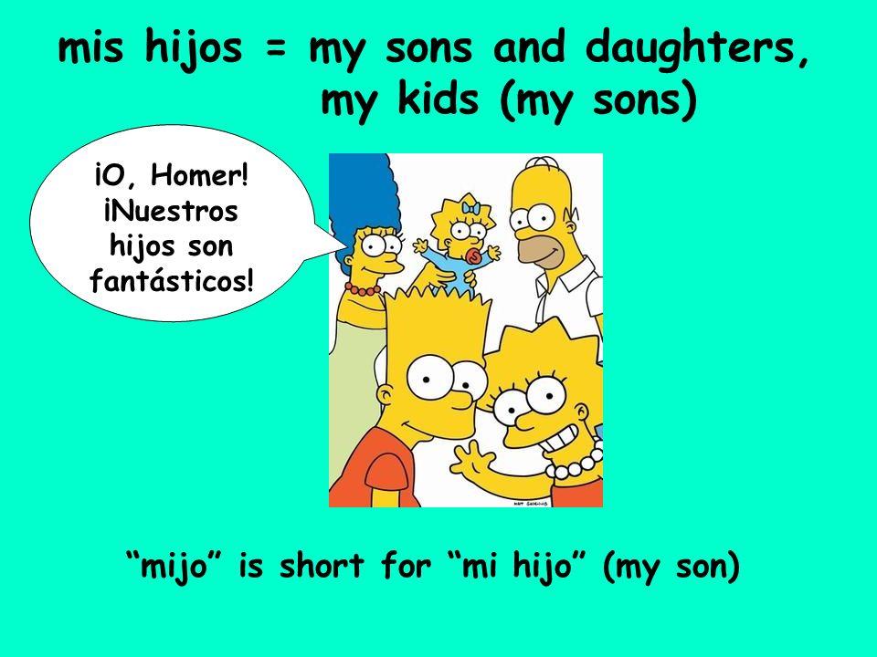 mis hijos = my sons and daughters, my kids (my sons) ¡O, Homer! ¡Nuestros hijos son fantásticos! mijo is short for mi hijo (my son)