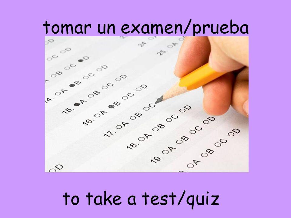 tomar un examen/prueba to take a test/quiz