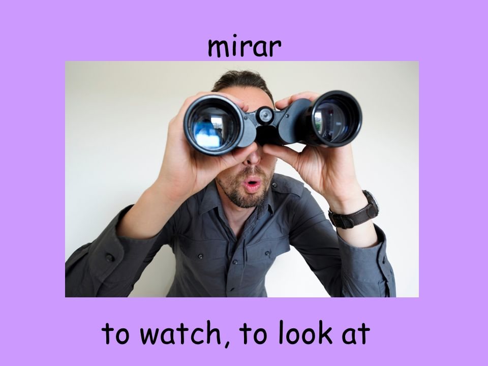 mirar to watch, to look at